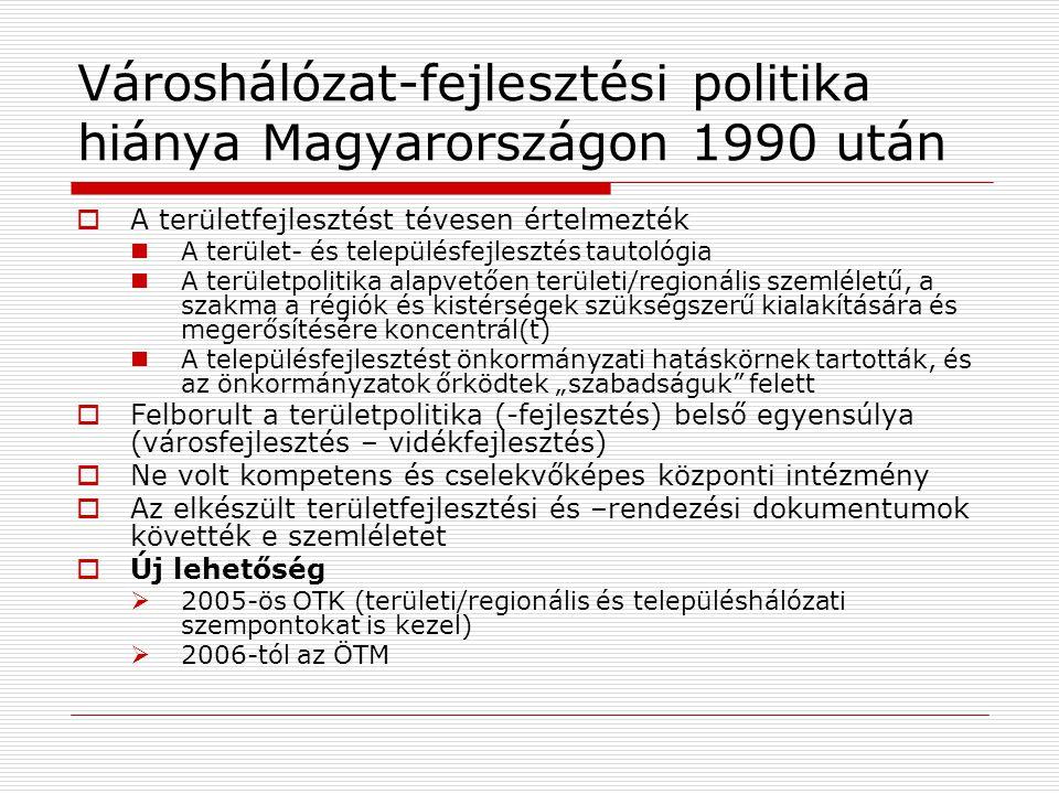 """Városhálózat-fejlesztési politika hiánya Magyarországon 1990 után  A területfejlesztést tévesen értelmezték A terület- és településfejlesztés tautológia A területpolitika alapvetően területi/regionális szemléletű, a szakma a régiók és kistérségek szükségszerű kialakítására és megerősítésére koncentrál(t) A településfejlesztést önkormányzati hatáskörnek tartották, és az önkormányzatok őrködtek """"szabadságuk felett  Felborult a területpolitika (-fejlesztés) belső egyensúlya (városfejlesztés – vidékfejlesztés)  Ne volt kompetens és cselekvőképes központi intézmény  Az elkészült területfejlesztési és –rendezési dokumentumok követték e szemléletet  Új lehetőség  2005-ös OTK (területi/regionális és településhálózati szempontokat is kezel)  2006-tól az ÖTM"""