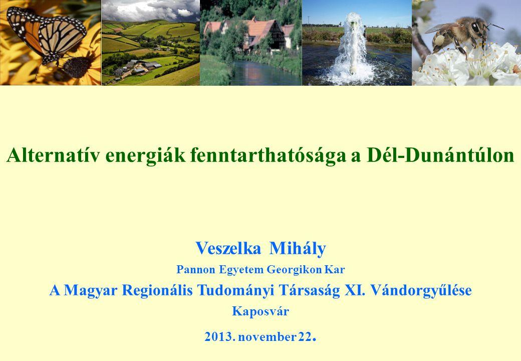 Alternatív energiák fenntarthatósága a Dél-Dunántúlon Veszelka Mihály Pannon Egyetem Georgikon Kar A Magyar Regionális Tudományi Társaság XI.
