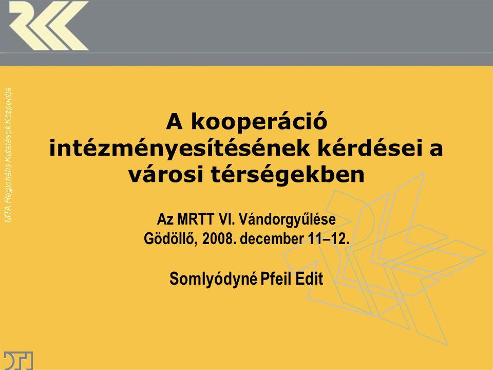 MTA Regionális Kutatások Központja A kooperáció intézményesítésének kérdései a városi térségekben Az MRTT VI. Vándorgyűlése Gödöllő, 2008. december 11