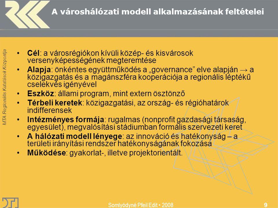 """MTA Regionális Kutatások Központja Somlyódyné Pfeil Edit 2008 9 A városhálózati modell alkalmazásának feltételei Cél: a városrégiókon kívüli közép- és kisvárosok versenyképességének megteremtése Alapja: önkéntes együttműködés a """"governance elve alapján → a közigazgatás és a magánszféra kooperációja a regionális léptékű cselekvés igényével Eszköz: állami program, mint extern ösztönző Térbeli keretek: közigazgatási, az ország- és régióhatárok indifferensek Intézményes formája: rugalmas (nonprofit gazdasági társaság, egyesület), megvalósítási stádiumban formális szervezeti keret A hálózati modell lényege: az innováció és hatékonyság – a területi irányítási rendszer hatékonyságának fokozása Működése: gyakorlat-, illetve projektorientált."""