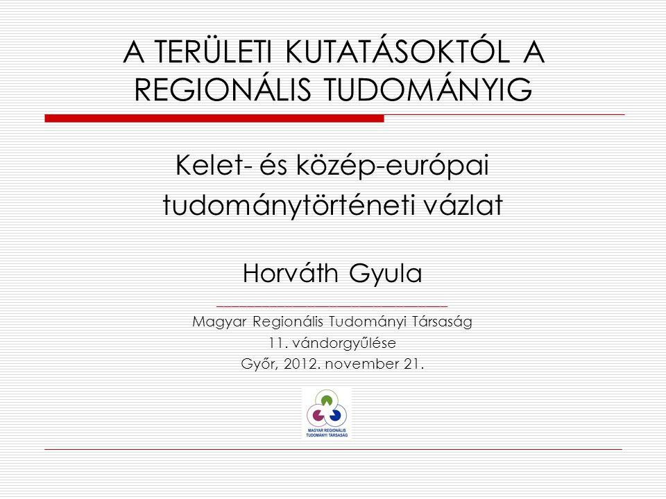 Kelet- és közép-európai tudománytörténeti vázlat Horváth Gyula _______________________________ Magyar Regionális Tudományi Társaság 11.