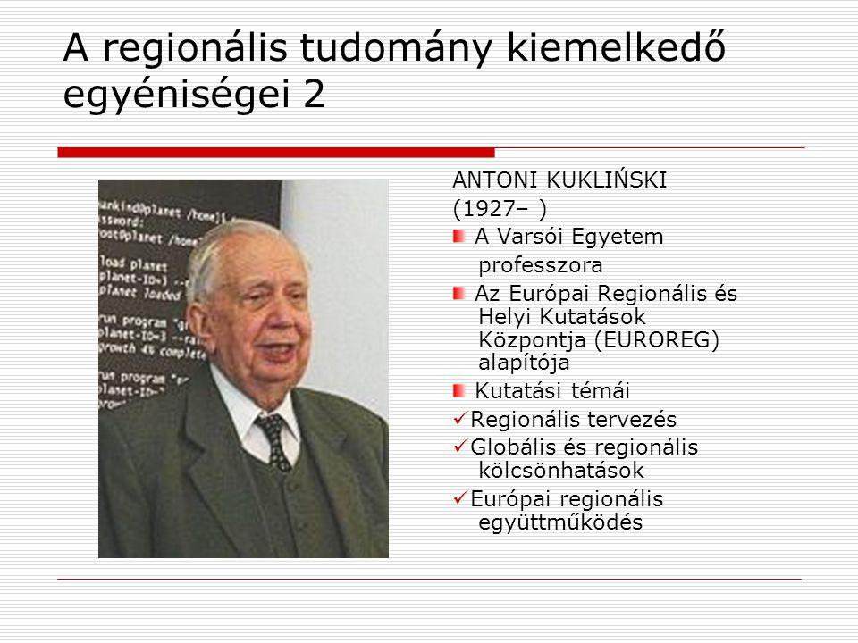 A regionális tudomány kiemelkedő egyéniségei 2 ANTONI KUKLIŃSKI (1927– ) A Varsói Egyetem professzora Az Európai Regionális és Helyi Kutatások Központja (EUROREG) alapítója Kutatási témái Regionális tervezés Globális és regionális kölcsönhatások Európai regionális együttműködés