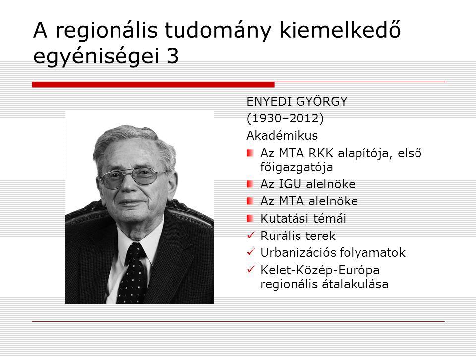 A regionális tudomány kiemelkedő egyéniségei 3 ENYEDI GYÖRGY (1930–2012) Akadémikus Az MTA RKK alapítója, első főigazgatója Az IGU alelnöke Az MTA alelnöke Kutatási témái Rurális terek Urbanizációs folyamatok Kelet-Közép-Európa regionális átalakulása