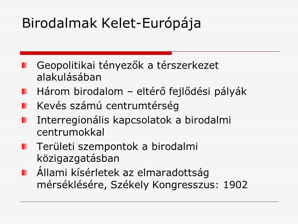 Birodalmak Kelet-Európája Geopolitikai tényezők a térszerkezet alakulásában Három birodalom – eltérő fejlődési pályák Kevés számú centrumtérség Interregionális kapcsolatok a birodalmi centrumokkal Területi szempontok a birodalmi közigazgatásban Állami kísérletek az elmaradottság mérséklésére, Székely Kongresszus: 1902