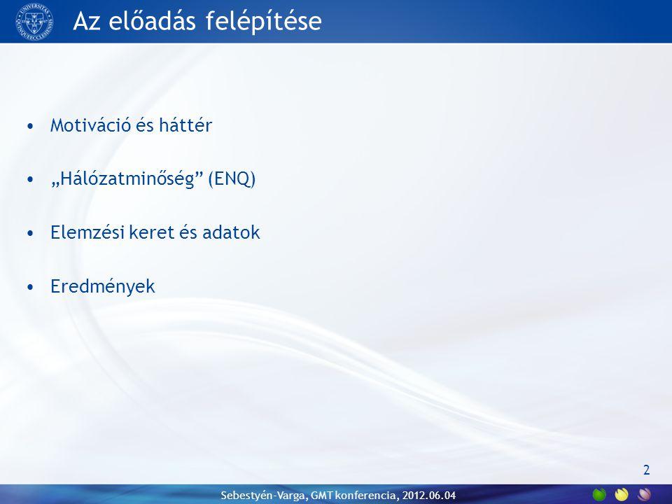 """Az előadás felépítése Motiváció és háttér """"Hálózatminőség (ENQ) Elemzési keret és adatok Eredmények Sebestyén-Varga, GMT konferencia, 2012.06.04 2"""
