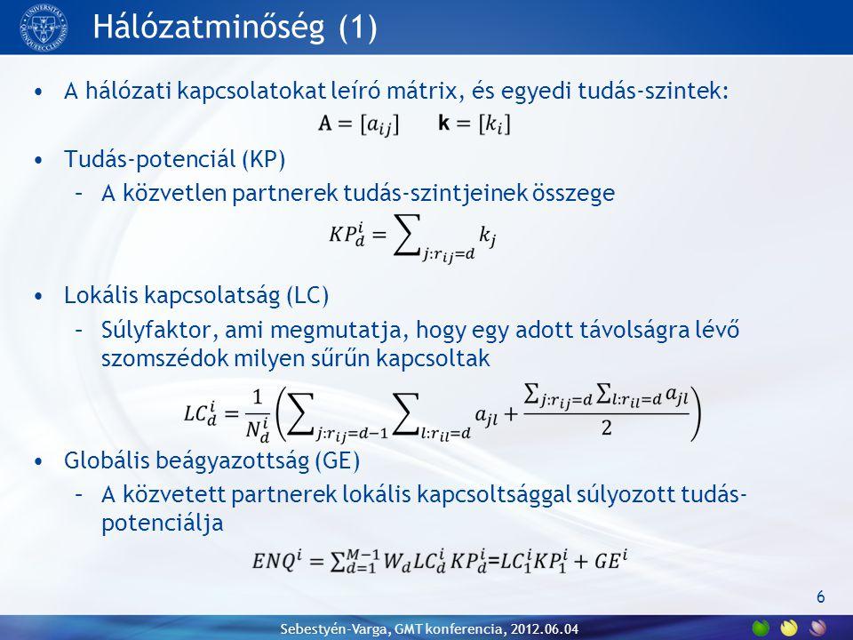 Hálózatminőség (1) A hálózati kapcsolatokat leíró mátrix, és egyedi tudás-szintek: Tudás-potenciál (KP) –A közvetlen partnerek tudás-szintjeinek összege Lokális kapcsolatság (LC) –Súlyfaktor, ami megmutatja, hogy egy adott távolságra lévő szomszédok milyen sűrűn kapcsoltak Globális beágyazottság (GE) –A közvetett partnerek lokális kapcsoltsággal súlyozott tudás- potenciálja 6 Sebestyén-Varga, GMT konferencia, 2012.06.04