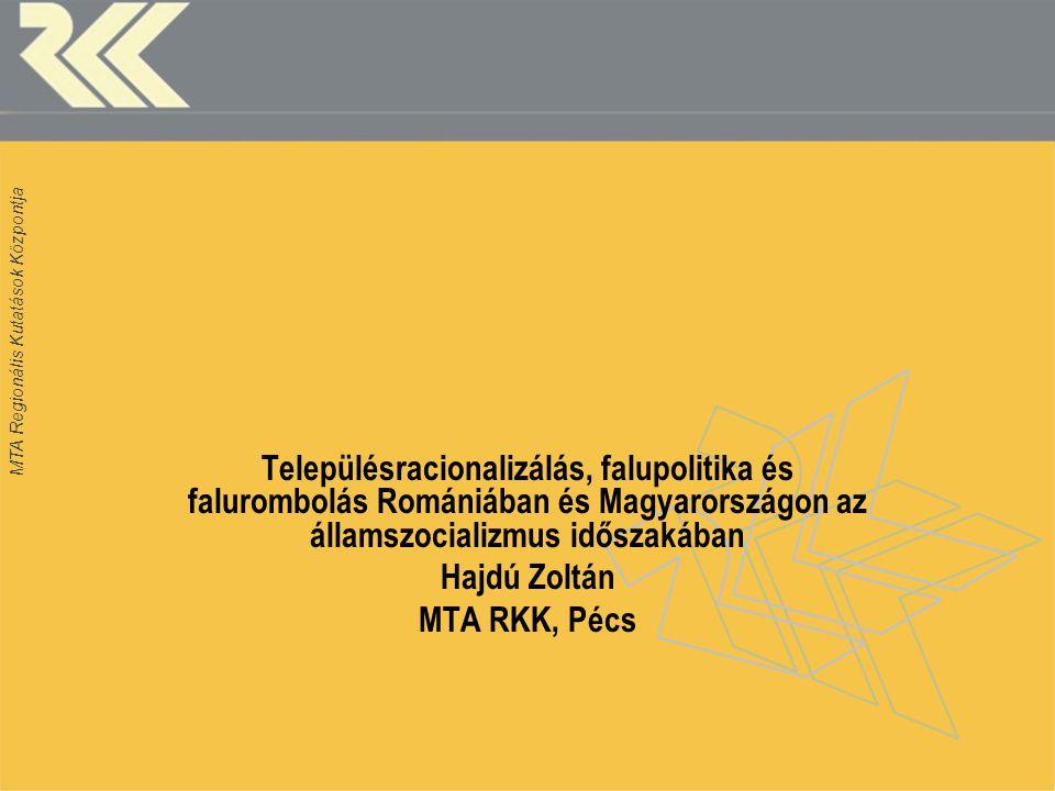 MTA Regionális Kutatások Központja Településracionalizálás, falupolitika és falurombolás Romániában és Magyarországon az államszocializmus időszakában Hajdú Zoltán MTA RKK, Pécs