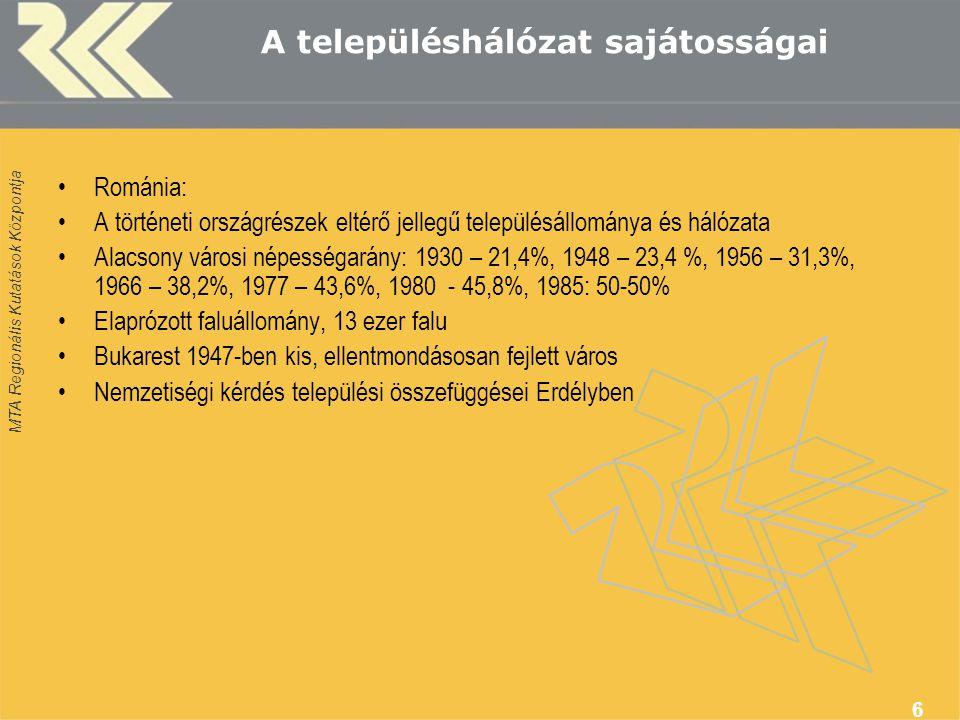 MTA Regionális Kutatások Központja 6 A településhálózat sajátosságai Románia: A történeti országrészek eltérő jellegű településállománya és hálózata Alacsony városi népességarány: 1930 – 21,4%, 1948 – 23,4 %, 1956 – 31,3%, 1966 – 38,2%, 1977 – 43,6%, 1980 - 45,8%, 1985: 50-50% Elaprózott faluállomány, 13 ezer falu Bukarest 1947-ben kis, ellentmondásosan fejlett város Nemzetiségi kérdés települési összefüggései Erdélyben