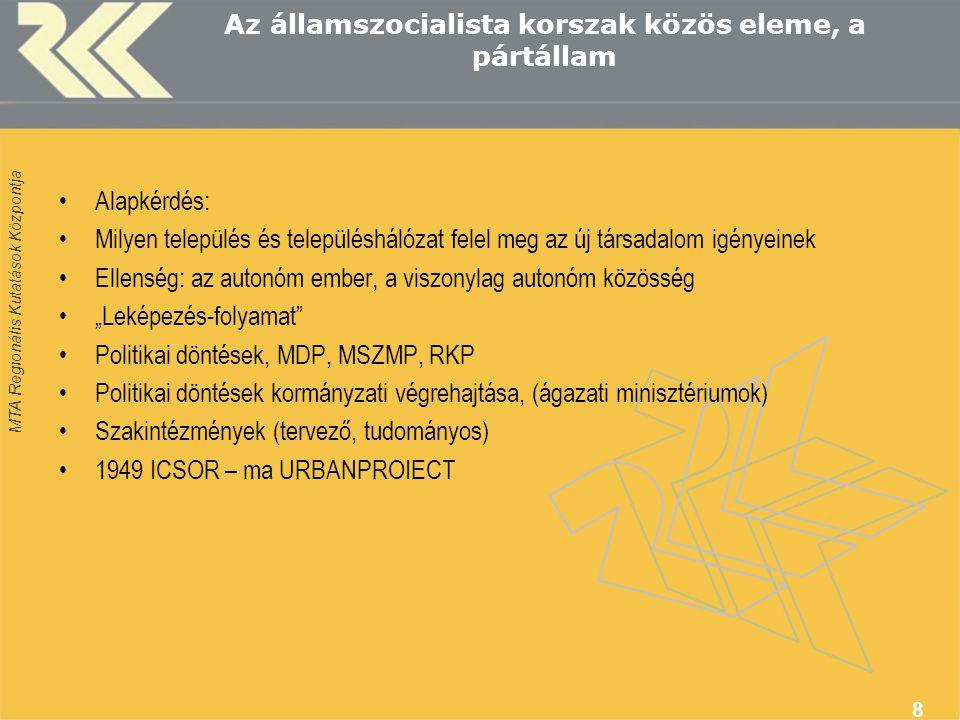 """MTA Regionális Kutatások Központja 8 Az államszocialista korszak közös eleme, a pártállam Alapkérdés: Milyen település és településhálózat felel meg az új társadalom igényeinek Ellenség: az autonóm ember, a viszonylag autonóm közösség """"Leképezés-folyamat Politikai döntések, MDP, MSZMP, RKP Politikai döntések kormányzati végrehajtása, (ágazati minisztériumok) Szakintézmények (tervező, tudományos) 1949 ICSOR – ma URBANPROIECT"""