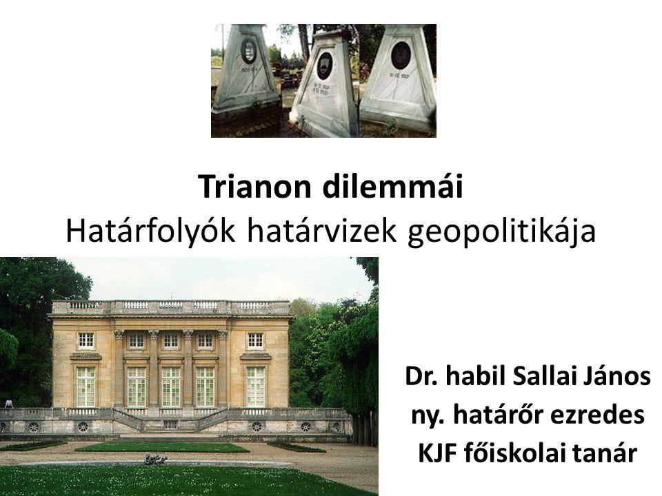 Trianon dilemmái Határfolyók határvizek geopolitikája Dr. habil Sallai János ny. határőr ezredes KJF főiskolai tanár