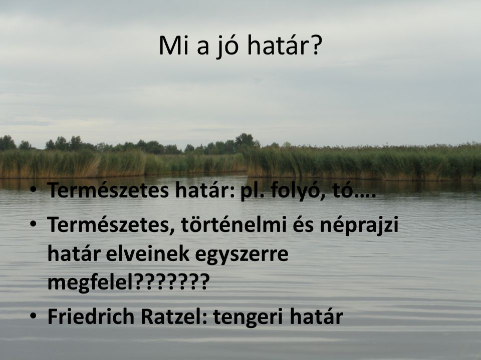 Mi a jó határ? Természetes határ: pl. folyó, tó…. Természetes, történelmi és néprajzi határ elveinek egyszerre megfelel??????? Friedrich Ratzel: tenge