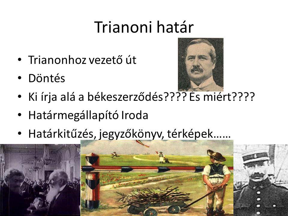 Trianoni határ Trianonhoz vezető út Döntés Ki írja alá a békeszerződés???? És miért???? Határmegállapító Iroda Határkitűzés, jegyzőkönyv, térképek……