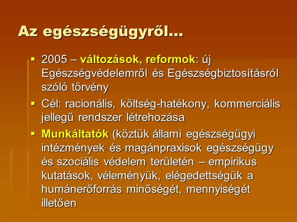 Az egészségügyről…  2005 – változások, reformok: új Egészségvédelemről és Egészségbiztosításról szóló törvény  Cél: racionális, költség-hatékony, ko
