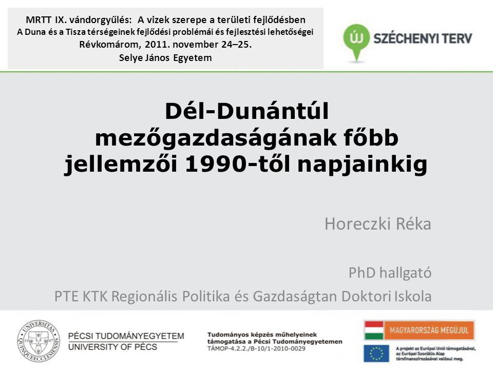 Horeczki Réka PhD hallgató PTE KTK Regionális Politika és Gazdaságtan Doktori Iskola Dél-Dunántúl mezőgazdaságának főbb jellemzői 1990-től napjainkig