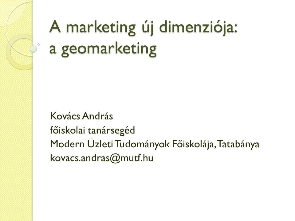 A marketing új dimenziója: a geomarketing Kovács András főiskolai tanársegéd Modern Üzleti Tudományok Főiskolája, Tatabánya kovacs.andras@mutf.hu