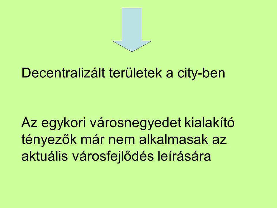 Decentralizált területek a city-ben Az egykori városnegyedet kialakító tényezők már nem alkalmasak az aktuális városfejlődés leírására