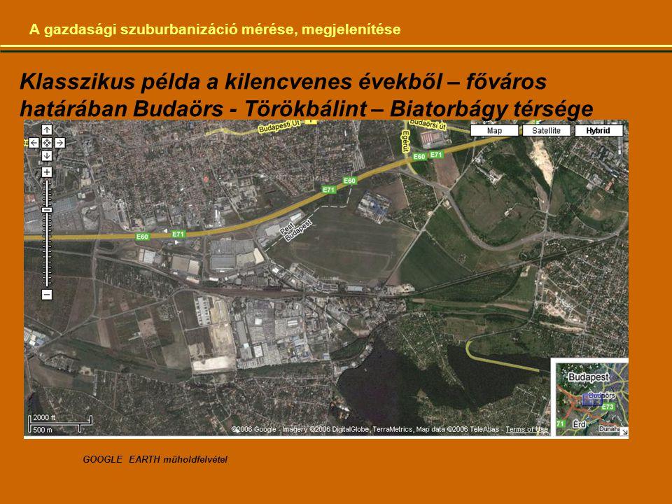 A gazdasági szuburbanizáció mérése, megjelenítése Klasszikus példa a kilencvenes évekből – főváros határában Budaörs - Törökbálint – Biatorbágy térsége GOOGLE EARTH műholdfelvétel