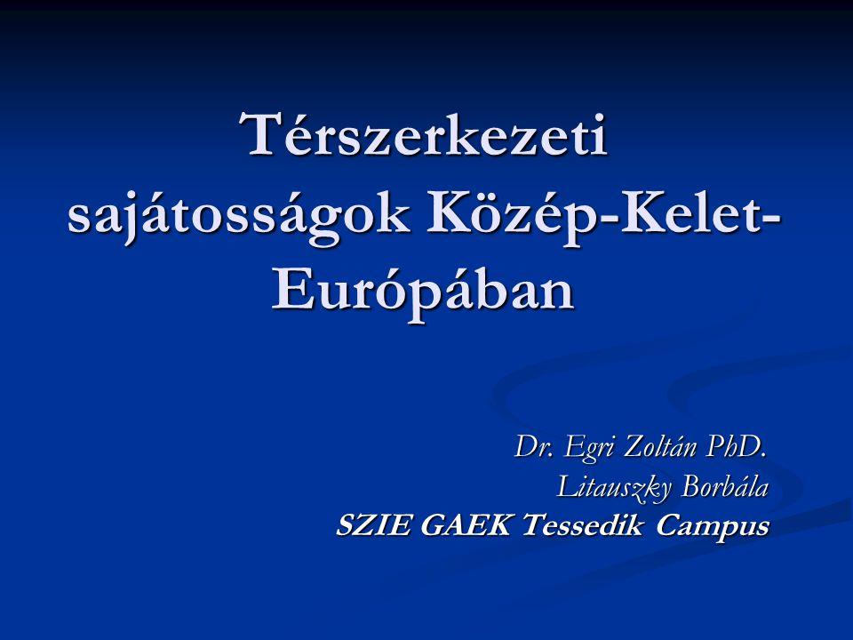 Térszerkezeti sajátosságok Közép-Kelet- Európában Dr. Egri Zoltán PhD. Litauszky Borbála SZIE GAEK Tessedik Campus