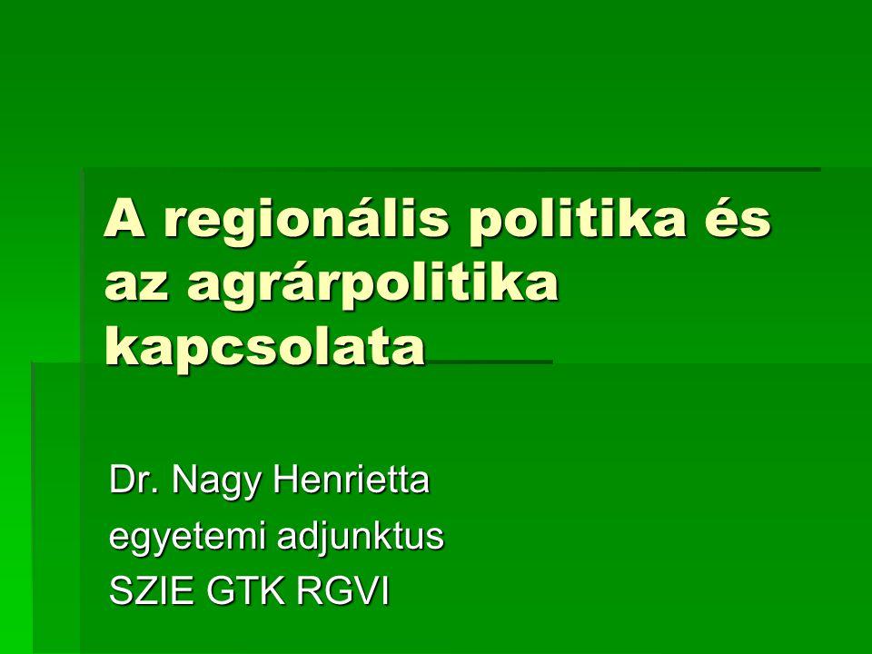 A regionális politika és az agrárpolitika kapcsolata Dr. Nagy Henrietta egyetemi adjunktus SZIE GTK RGVI