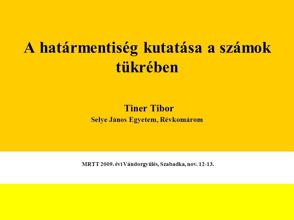 A határmentiség kutatása a számok tükrében Tiner Tibor Selye János Egyetem, Révkomárom MRTT 2009.
