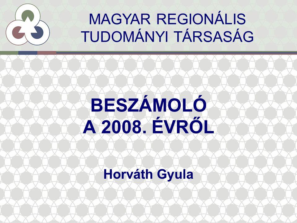 BESZÁMOLÓ A 2008. ÉVRŐL Horváth Gyula MAGYAR REGIONÁLIS TUDOMÁNYI TÁRSASÁG