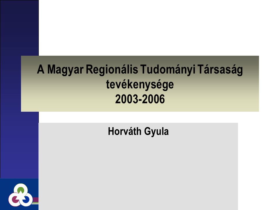 A Magyar Regionális Tudományi Társaság tevékenysége 2003-2006 Horváth Gyula