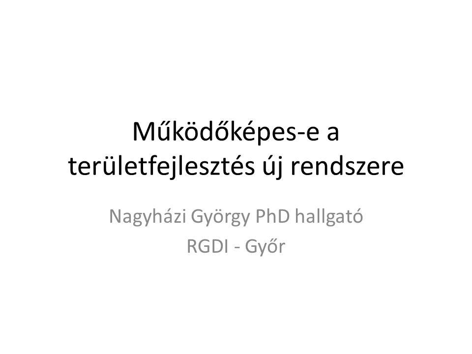 Működőképes-e a területfejlesztés új rendszere Nagyházi György PhD hallgató RGDI - Győr