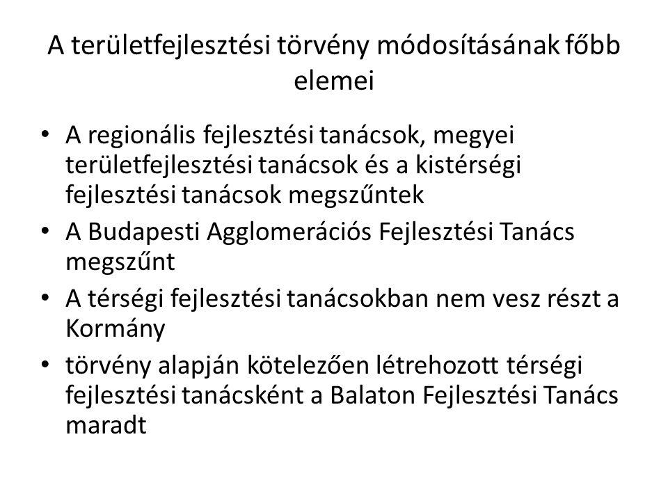 A területfejlesztési törvény módosításának főbb elemei A regionális fejlesztési tanácsok, megyei területfejlesztési tanácsok és a kistérségi fejlesztési tanácsok megszűntek A Budapesti Agglomerációs Fejlesztési Tanács megszűnt A térségi fejlesztési tanácsokban nem vesz részt a Kormány törvény alapján kötelezően létrehozott térségi fejlesztési tanácsként a Balaton Fejlesztési Tanács maradt