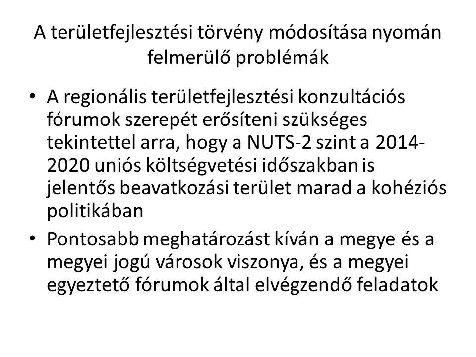 A területfejlesztési törvény módosítása nyomán felmerülő problémák A regionális területfejlesztési konzultációs fórumok szerepét erősíteni szükséges tekintettel arra, hogy a NUTS-2 szint a 2014- 2020 uniós költségvetési időszakban is jelentős beavatkozási terület marad a kohéziós politikában Pontosabb meghatározást kíván a megye és a megyei jogú városok viszonya, és a megyei egyeztető fórumok által elvégzendő feladatok