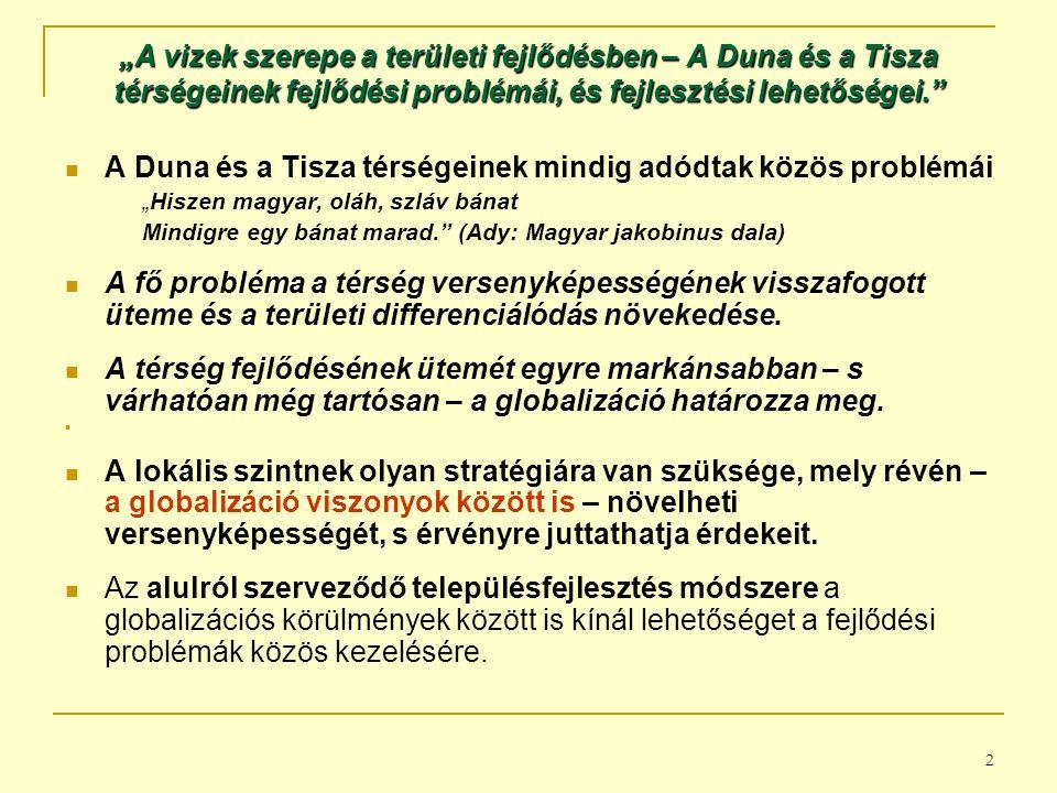 """2 """"A vizek szerepe a területi fejlődésben – A Duna és a Tisza térségeinek fejlődési problémái, és fejlesztési lehetőségei. A Duna és a Tisza térségeinek mindig adódtak közös problémái """"Hiszen magyar, oláh, szláv bánat Mindigre egy bánat marad. (Ady: Magyar jakobinus dala) A fő probléma a térség versenyképességének visszafogott üteme és a területi differenciálódás növekedése."""