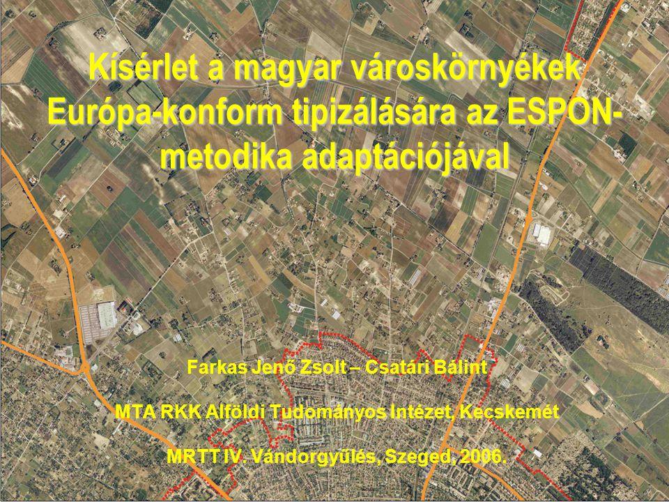Kísérlet a magyar városkörnyékek Európa-konform tipizálására az ESPON- metodika adaptációjával Farkas Jenő Zsolt – Csatári Bálint MTA RKK Alföldi Tudományos Intézet, Kecskemét MRTT IV.