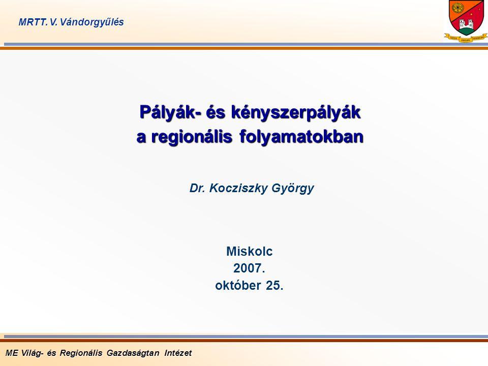 Pályák- és kényszerpályák a regionális folyamatokban Miskolc 2007. október 25. ME Világ- és Regionális Gazdaságtan Intézet Dr. Kocziszky György MRTT.