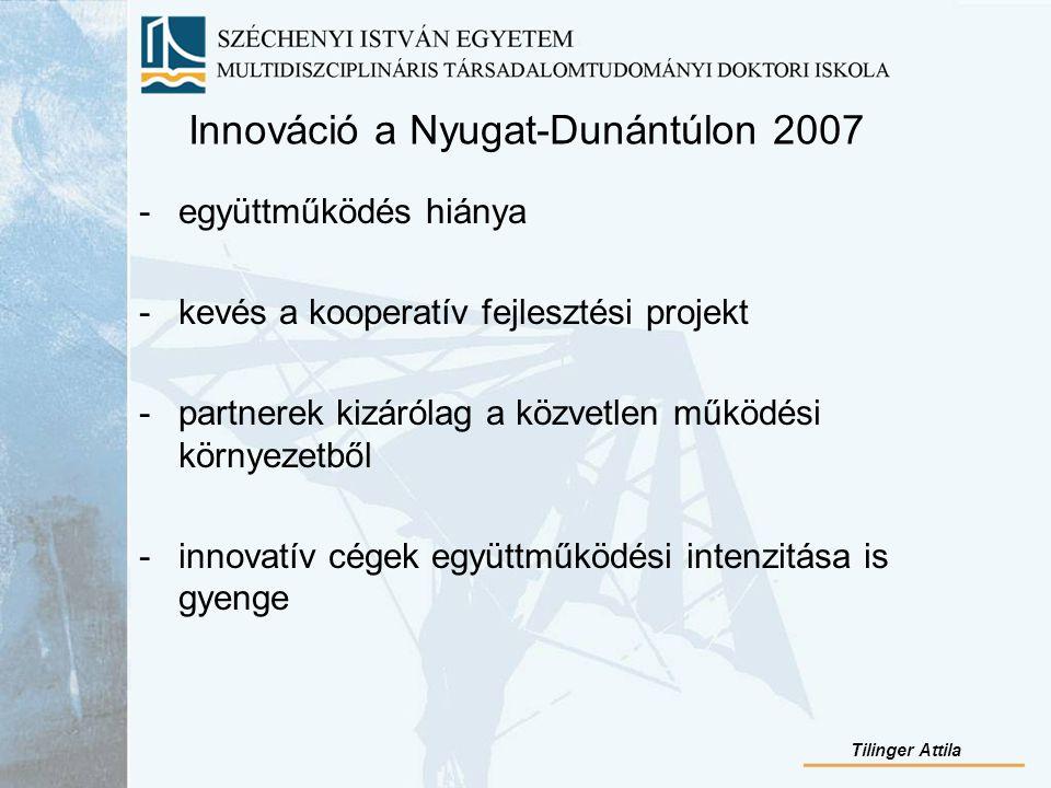 Innováció a Nyugat-Dunántúlon 2007 -együttműködés hiánya -kevés a kooperatív fejlesztési projekt -partnerek kizárólag a közvetlen működési környezetből -innovatív cégek együttműködési intenzitása is gyenge Tilinger Attila