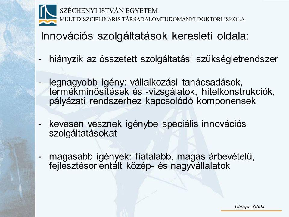 Innovációs szolgáltatások keresleti oldala: -hiányzik az összetett szolgáltatási szükségletrendszer -legnagyobb igény: vállalkozási tanácsadások, termékminősítések és -vizsgálatok, hitelkonstrukciók, pályázati rendszerhez kapcsolódó komponensek -kevesen vesznek igénybe speciális innovációs szolgáltatásokat -magasabb igények: fiatalabb, magas árbevételű, fejlesztésorientált közép- és nagyvállalatok Tilinger Attila