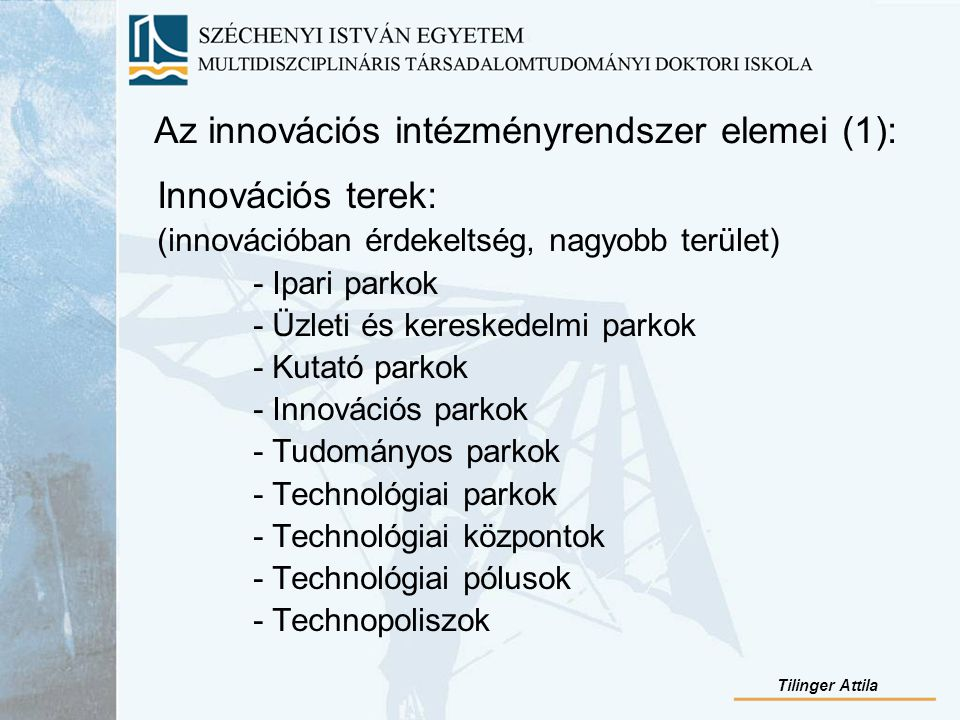 Az innovációs intézményrendszer elemei (1): Innovációs terek: (innovációban érdekeltség, nagyobb terület) - Ipari parkok - Üzleti és kereskedelmi parkok - Kutató parkok - Innovációs parkok - Tudományos parkok - Technológiai parkok - Technológiai központok - Technológiai pólusok - Technopoliszok Tilinger Attila