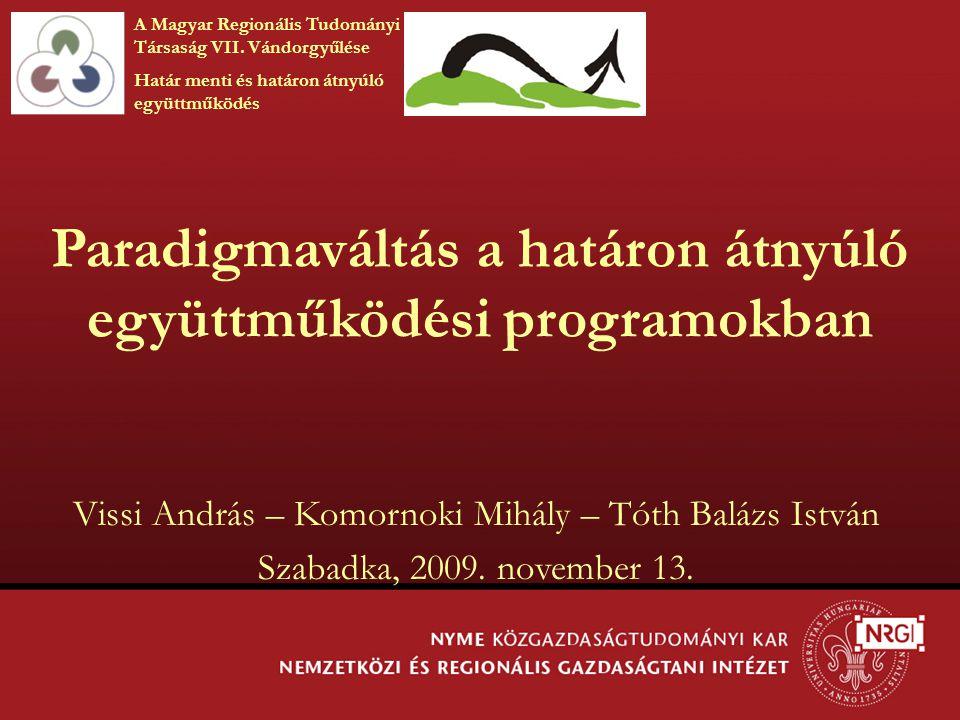 Paradigmaváltás a határon átnyúló együttműködési programokban Vissi András – Komornoki Mihály – Tóth Balázs István Szabadka, 2009. november 13. A Magy