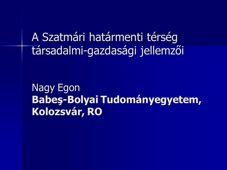 A Szatmári határmenti térség társadalmi-gazdasági jellemzői Nagy Egon Babeş-Bolyai Tudományegyetem, Kolozsvár, RO
