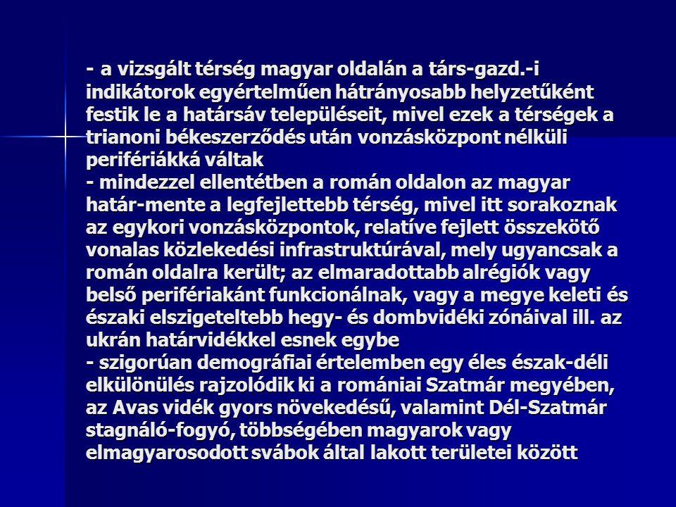 - a vizsgált térség magyar oldalán a társ-gazd.-i indikátorok egyértelműen hátrányosabb helyzetűként festik le a határsáv településeit, mivel ezek a térségek a trianoni békeszerződés után vonzásközpont nélküli perifériákká váltak - mindezzel ellentétben a román oldalon az magyar határ-mente a legfejlettebb térség, mivel itt sorakoznak az egykori vonzásközpontok, relatíve fejlett összekötő vonalas közlekedési infrastruktúrával, mely ugyancsak a román oldalra került; az elmaradottabb alrégiók vagy belső perifériakánt funkcionálnak, vagy a megye keleti és északi elszigeteltebb hegy- és dombvidéki zónáival ill.