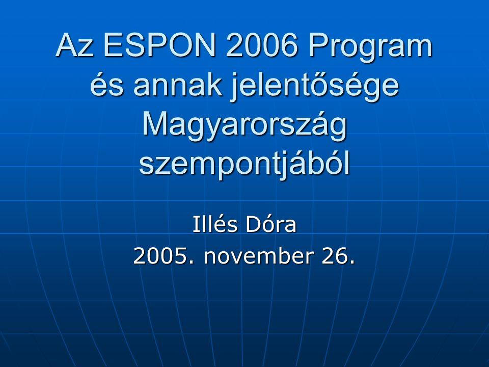 Az ESPON 2006 Program és annak jelentősége Magyarország szempontjából Illés Dóra 2005. november 26.