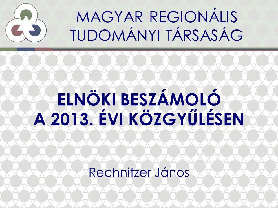 ELNÖKI BESZÁMOLÓ A 2013. ÉVI KÖZGYŰLÉSEN Rechnitzer János MAGYAR REGIONÁLIS TUDOMÁNYI TÁRSASÁG
