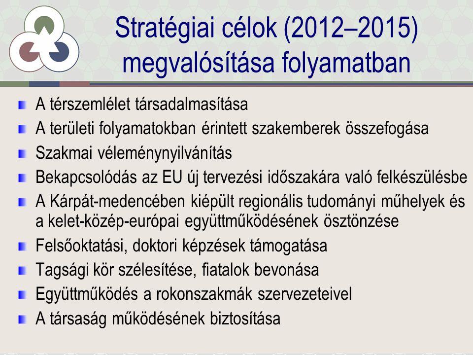 Stratégiai célok (2012–2015) megvalósítása folyamatban A térszemlélet társadalmasítása A területi folyamatokban érintett szakemberek összefogása Szakmai véleménynyilvánítás Bekapcsolódás az EU új tervezési időszakára való felkészülésbe A Kárpát-medencében kiépült regionális tudományi műhelyek és a kelet-közép-európai együttműködésének ösztönzése Felsőoktatási, doktori képzések támogatása Tagsági kör szélesítése, fiatalok bevonása Együttműködés a rokonszakmák szervezeteivel A társaság működésének biztosítása