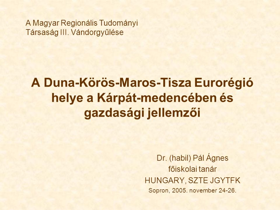 A Duna-Körös-Maros-Tisza Eurorégió helye a Kárpát-medencében és gazdasági jellemzői Dr. (habil) Pál Ágnes főiskolai tanár HUNGARY, SZTE JGYTFK Sopron,