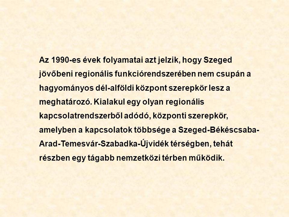 Az 1990-es évek folyamatai azt jelzik, hogy Szeged jövőbeni regionális funkciórendszerében nem csupán a hagyományos dél-alföldi központ szerepkör lesz a meghatározó.