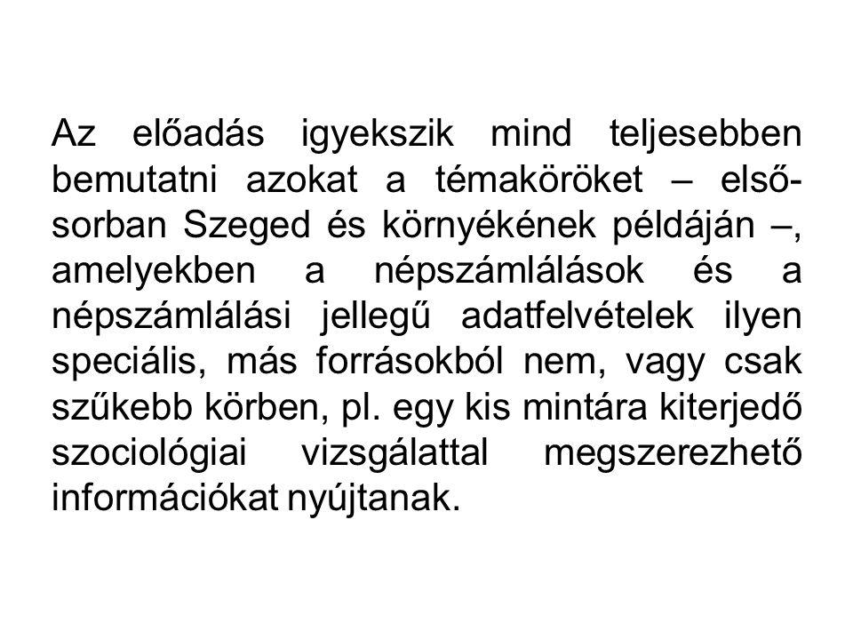 Az előadás igyekszik mind teljesebben bemutatni azokat a témaköröket – első- sorban Szeged és környékének példáján –, amelyekben a népszámlálások és a népszámlálási jellegű adatfelvételek ilyen speciális, más forrásokból nem, vagy csak szűkebb körben, pl.