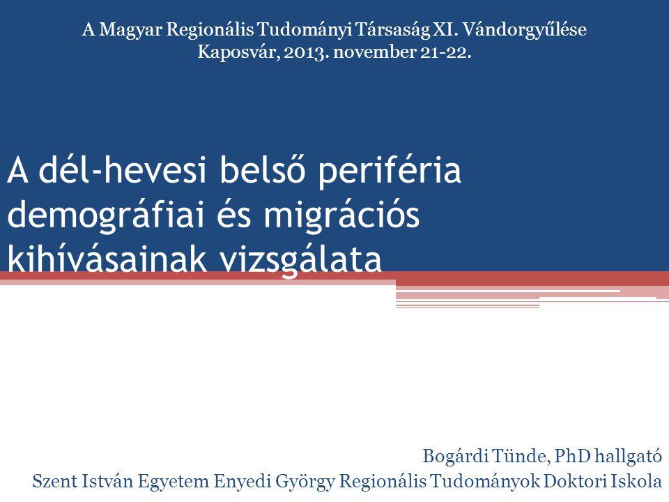 A dél-hevesi belső periféria demográfiai és migrációs kihívásainak vizsgálata Bogárdi Tünde, PhD hallgató Szent István Egyetem Enyedi György Regionáli