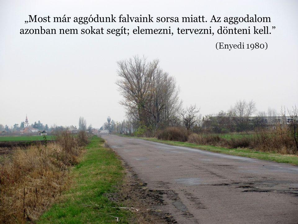 """""""Most már aggódunk falvaink sorsa miatt. Az aggodalom azonban nem sokat segít; elemezni, tervezni, dönteni kell."""" (Enyedi 1980)"""