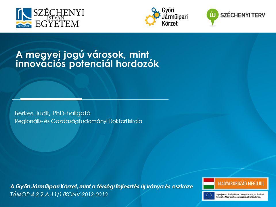 Berkes Judit, PhD-hallgató Regionális- és Gazdaságtudományi Doktori Iskola A megyei jogú városok, mint innovációs potenciál hordozók A Győri Járműipari Körzet, mint a térségi fejlesztés új iránya és eszköze TÁMOP-4.2.2.A-11/1/KONV-2012-0010