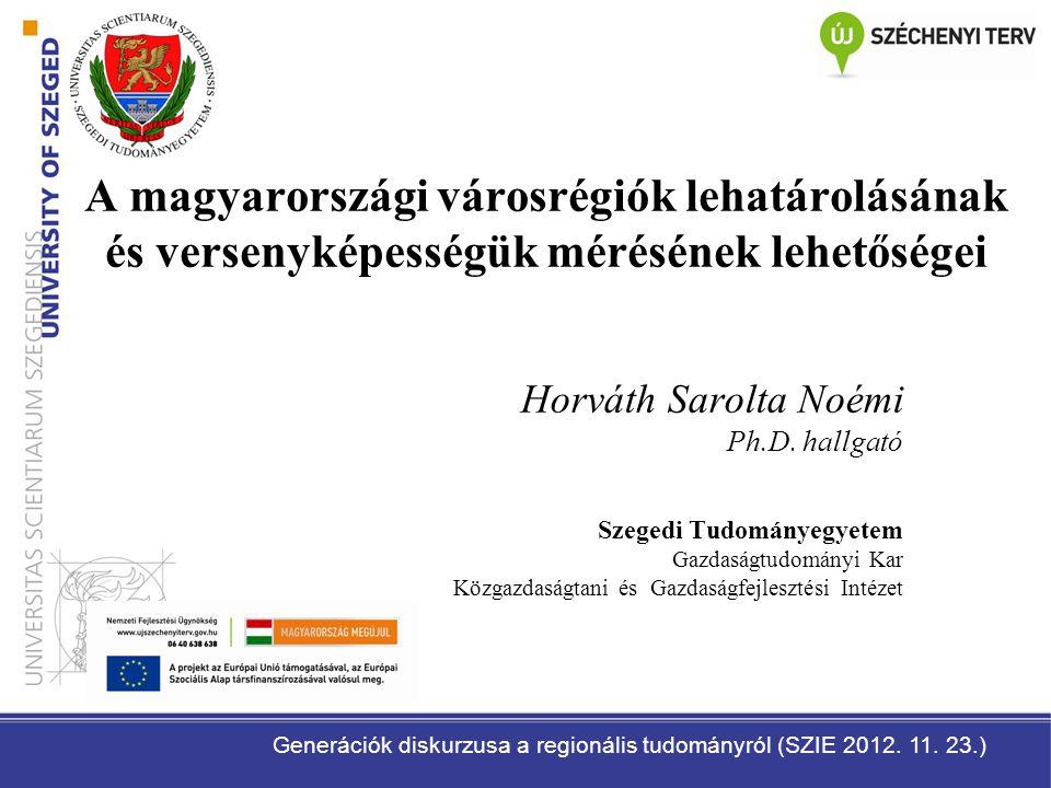 A magyarországi városrégiók lehatárolásának és versenyképességük mérésének lehetőségei Horváth Sarolta Noémi Ph.D. hallgató Szegedi Tudományegyetem Ga
