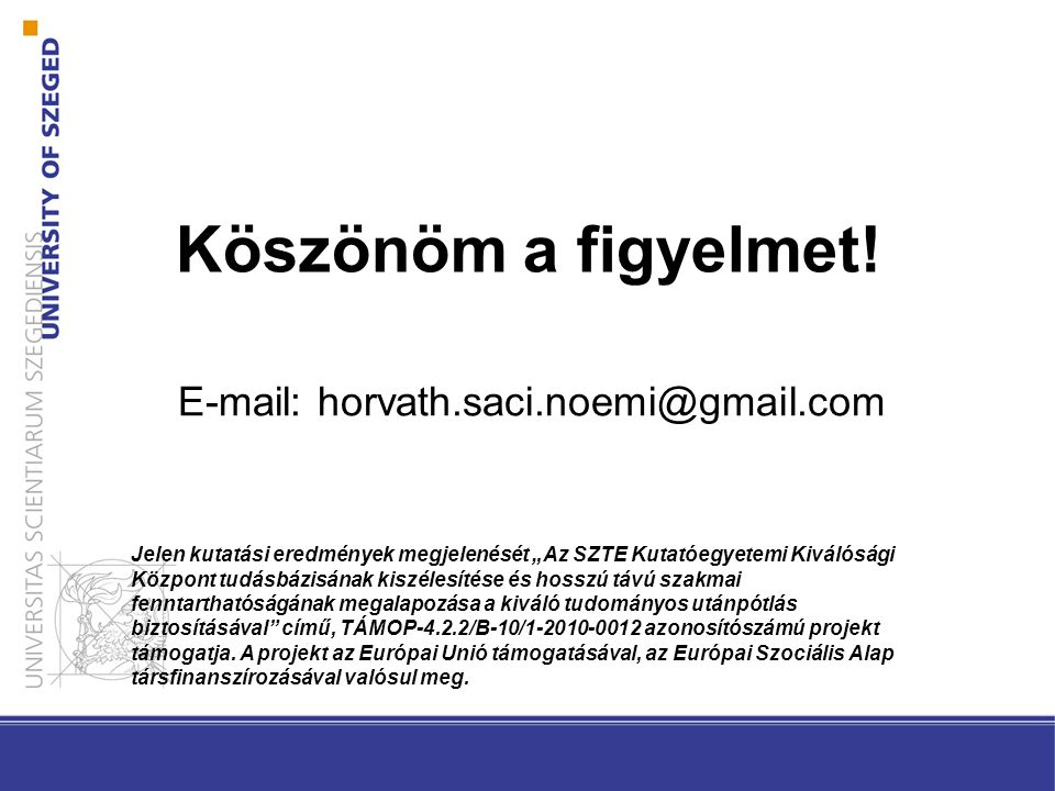 """Köszönöm a figyelmet! E-mail: horvath.saci.noemi@gmail.com Jelen kutatási eredmények megjelenését """"Az SZTE Kutatóegyetemi Kiválósági Központ tudásbázi"""