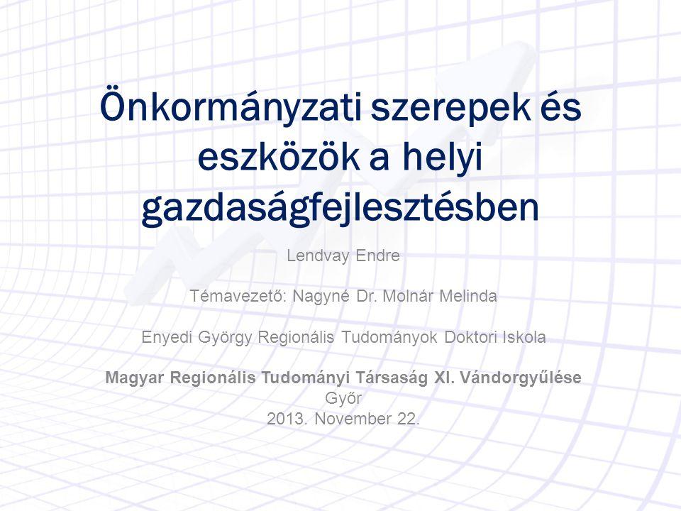 Önkormányzati szerepek és eszközök a helyi gazdaságfejlesztésben Lendvay Endre Témavezető: Nagyné Dr. Molnár Melinda Enyedi György Regionális Tudomány